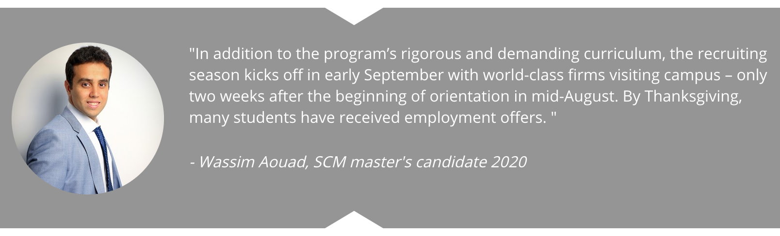 """In addition to the program's rigorous and demanding curriculum, the recruiting season kicks off in early September with world-class firms visiting campus – only two weeks after the beginning of orientation in mid-August. By Thanksgiving, many students have received employment offers. ""  Quote from Wassim Aouad, SCM master's candidate 2020"